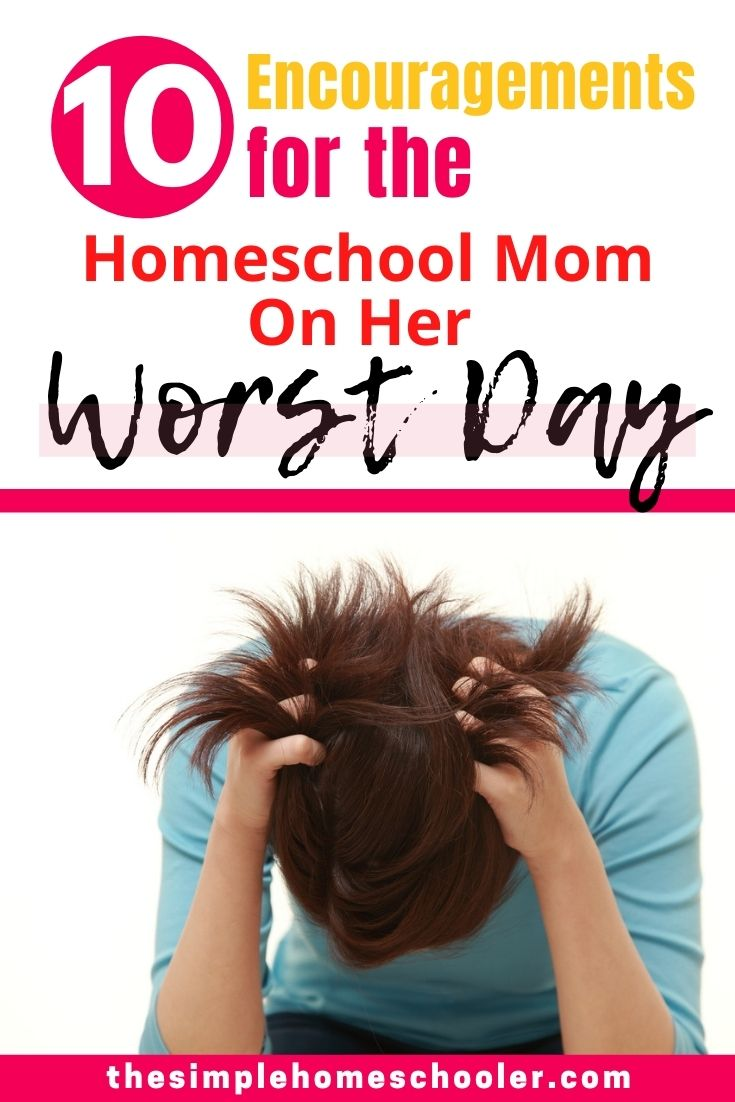 Are you a homeschool mom on her worst day of the year? Frustrated, discouraged, overwhelmed, and ready to be DONE? There are 10 homeschool mom encouragements that you need to read right now! Let them calm your heart, lift your spirits, and motivate you forward!